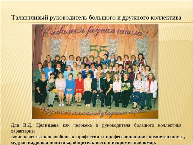 Талантливый руководитель большого и дружного коллектива Для В.Д. Целищева как...