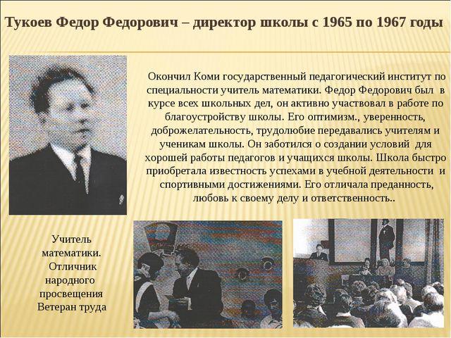 Тукоев Федор Федорович – директор школы с 1965 по 1967 годы Учитель математик...