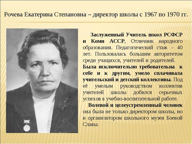 Рочева Екатерина Степановна – директор школы с 1967 по 1970 гг. Заслуженный У...