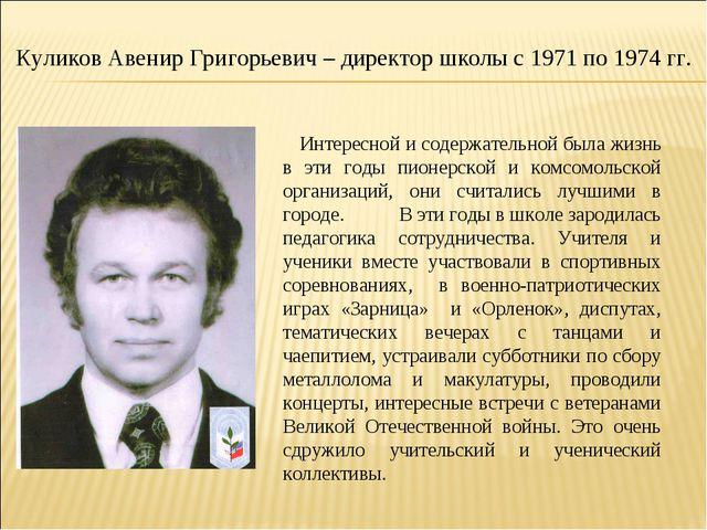 Куликов Авенир Григорьевич – директор школы с 1971 по 1974 гг. Интересной и с...