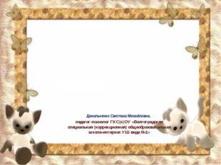 Назови профессию Данильченко Светлана Михайловна, педагог-психолог ГКС(к)ОУ «