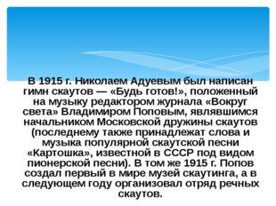 В 1915 г. Николаем Адуевым был написан гимн скаутов — «Будь готов!», положенн