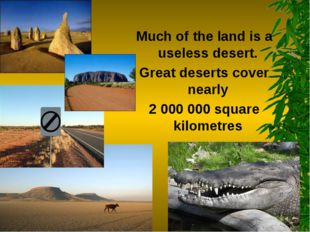 Much of the land is a useless desert. Great deserts cover nearly 2 000 000 sq