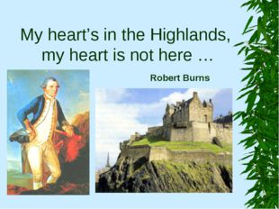 My heart's in the Highlands, my heart is not here … Robert Burns