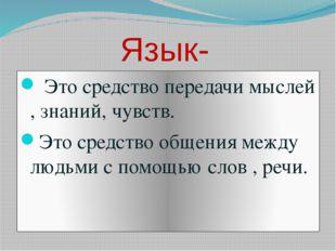 Язык- Это средство передачи мыслей , знаний, чувств. Это средство общения ме