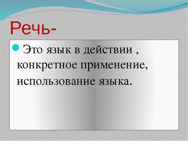 Речь- Это язык в действии , конкретное применение, использование языка.
