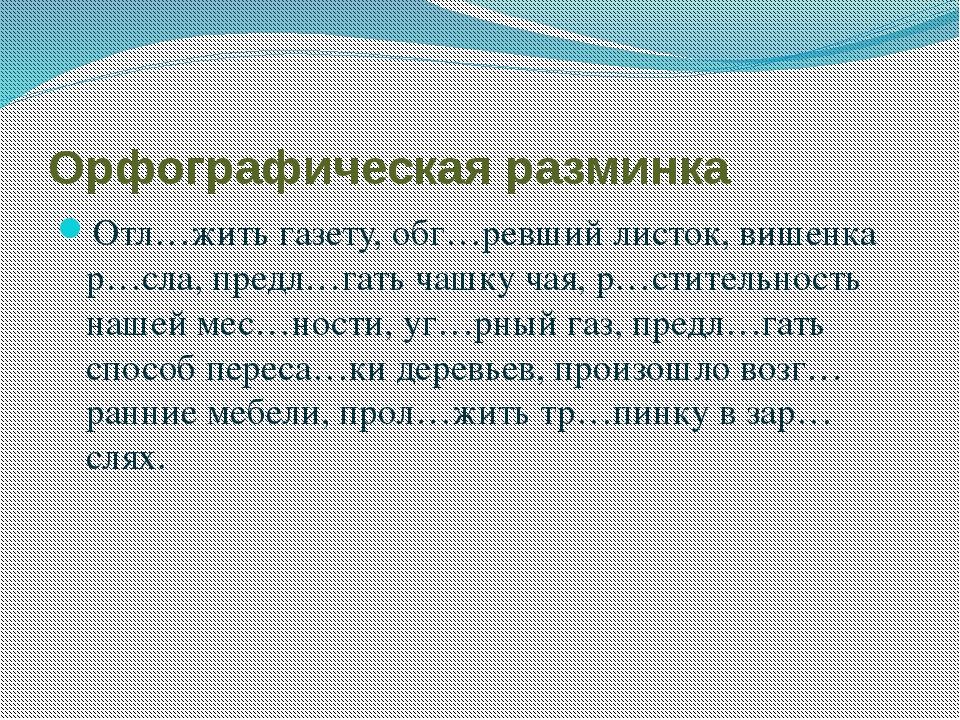 Орфографическая разминка Отл…жить газету, обг…ревший листок, вишенка р…сла, п...