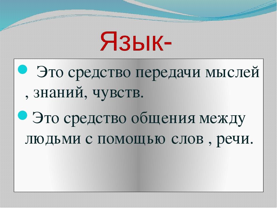 Язык- Это средство передачи мыслей , знаний, чувств. Это средство общения ме...