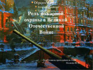 Роль пожарной охраны в Великой Отечественной Войне Подготовила преподаватель