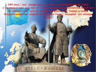 1465 жыл.Қазақ хандығын ең алғаш құрған-Керей мен Жәнібек сұлтандар.Олар қаза