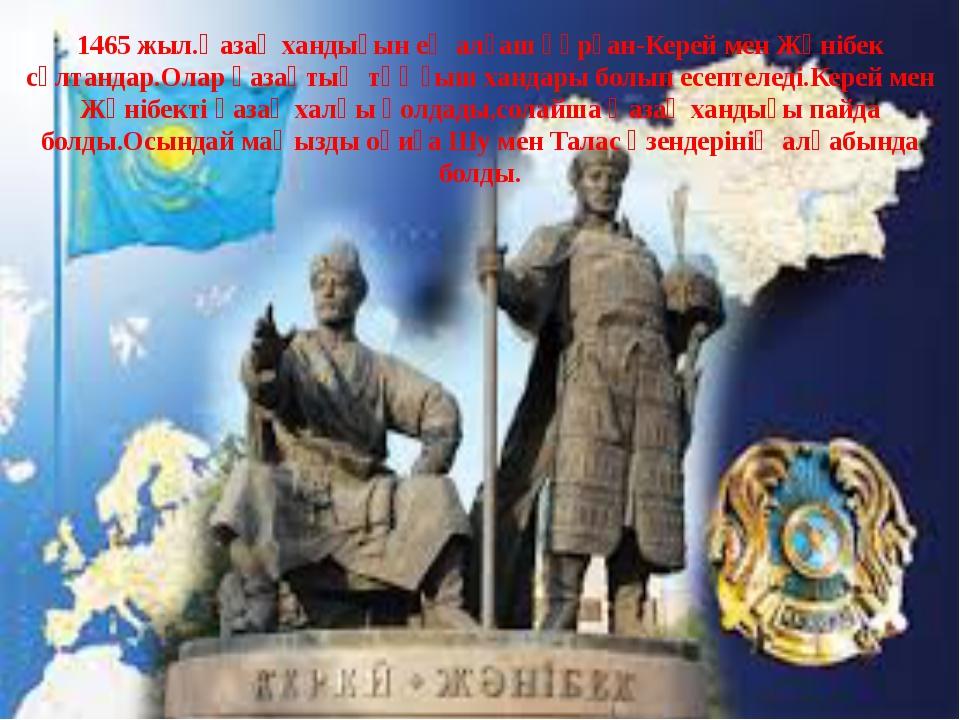 1465 жыл.Қазақ хандығын ең алғаш құрған-Керей мен Жәнібек сұлтандар.Олар қаза...