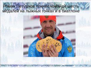 * * Роман Петушков принес команде шесть медалей на лыжных гонках и в биатлоне