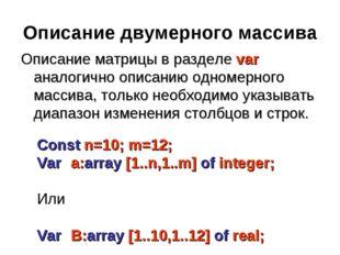 Описание двумерного массива Описание матрицы в разделе var аналогично описани