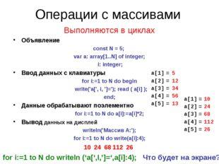 Операции с массивами Выполняются в циклах Объявление const N = 5; var a: arra