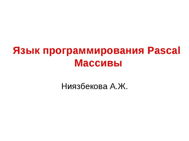 Язык программирования Pascal Массивы Ниязбекова А.Ж.