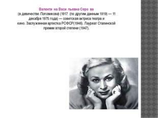 Валенти́на Васи́льевна Серо́ва (в девичествеПоловикова) (1917 (по другим д