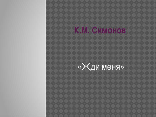 К.М. Симонов «Жди меня»