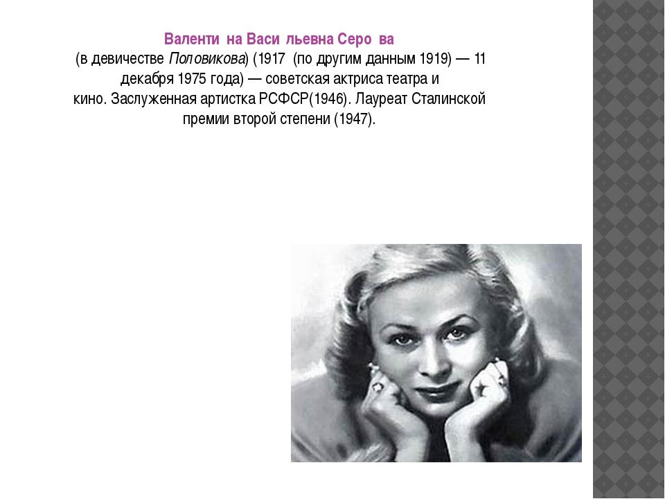 Валенти́на Васи́льевна Серо́ва (в девичествеПоловикова) (1917 (по другим д...