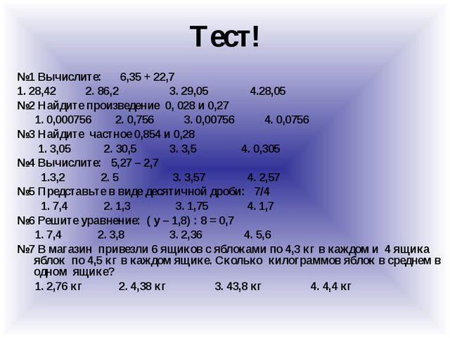 Тест! №1 Вычислите: 6,35 + 22,7 1. 28,42 2. 86,2 3. 29,05 4.28,05 №2 Найдите...