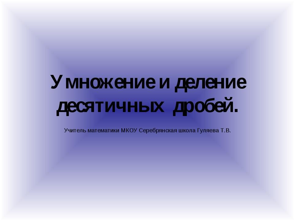 Умножение и деление десятичных дробей. Учитель математики МКОУ Серебрянская ш...