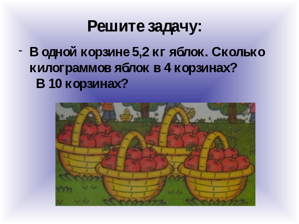 Решите задачу: В одной корзине 5,2 кг яблок. Сколько килограммов яблок в 4 ко...