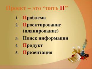 """Проект – это """"пять П"""" Проблема Проектирование (планирование) Поиск информации"""