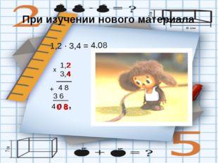 При изучении нового материала 1,2 · 3,4 = 1,2 х 4 8 3 6 + 4 0 8 , 3,4 4,08 2