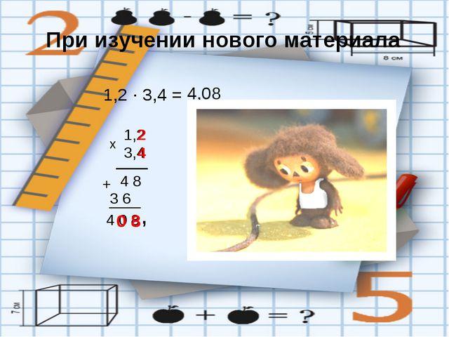 При изучении нового материала 1,2 · 3,4 = 1,2 х 4 8 3 6 + 4 0 8 , 3,4 4,08 2...