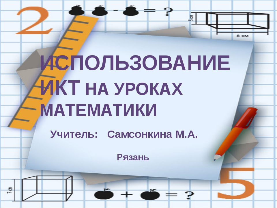 ИСПОЛЬЗОВАНИЕ ИКТ НА УРОКАХ МАТЕМАТИКИ Учитель: Самсонкина М.А. Рязань