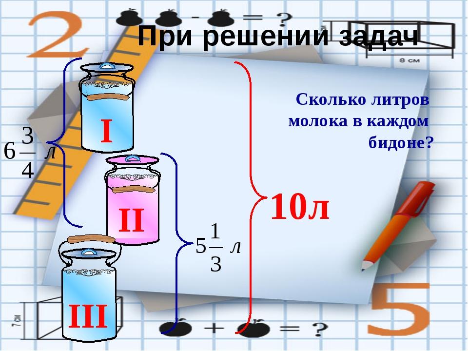 Сколько литров молока в каждом бидоне? При решении задач I II III 10л №382....