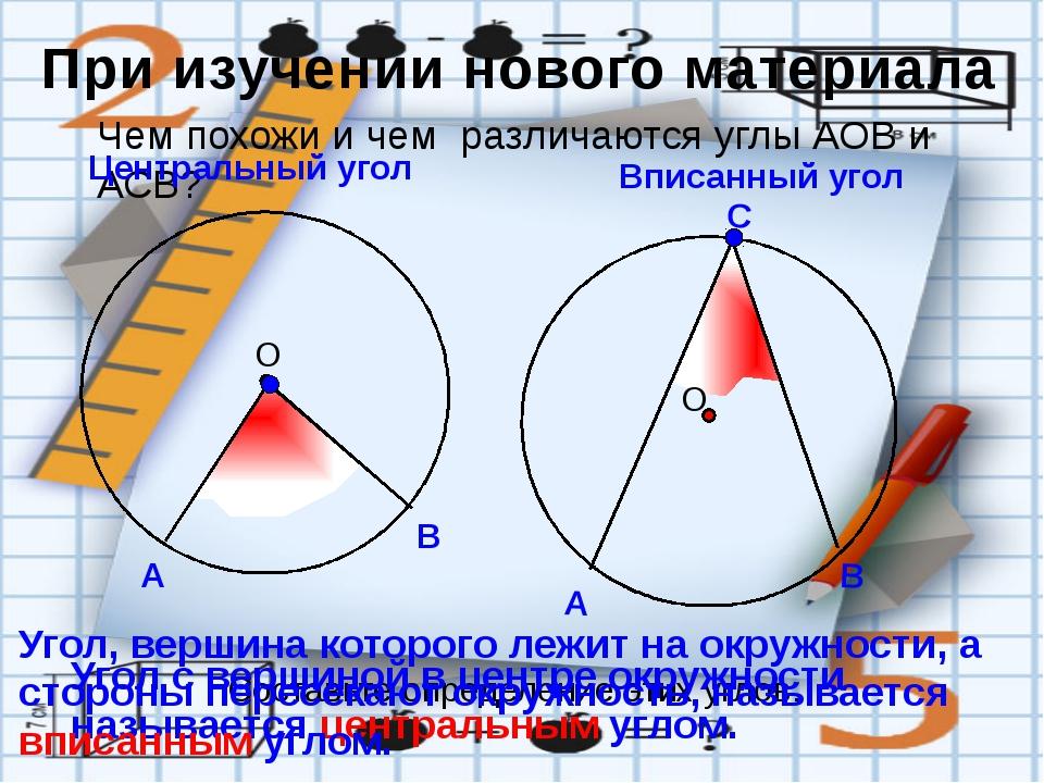 Чем похожи и чем различаются углы АОВ и АСВ? Центральный угол Вписанный угол...