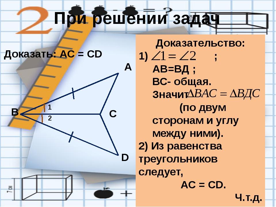 При решении задач Доказать: АС = СD Доказательство: 1) ; АВ=ВД ; ВС- общая. З...