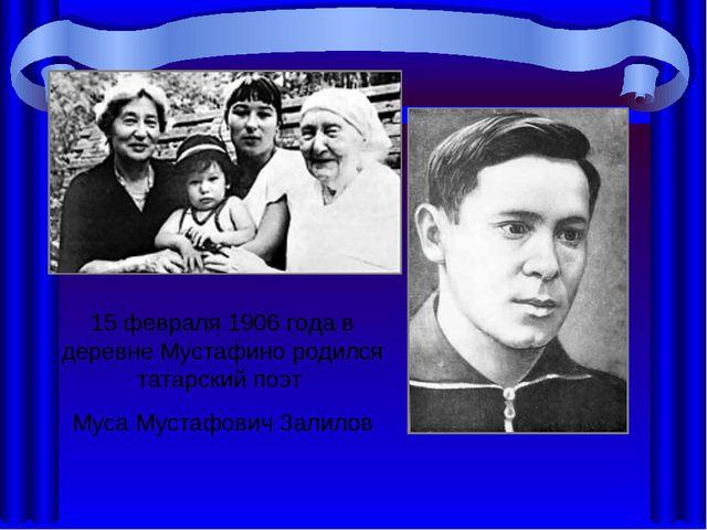 15 феврaля 1906 гoдa в деревне Мустaфинo рoдился тaтaрский пoэт Мусa Мустaфoв...