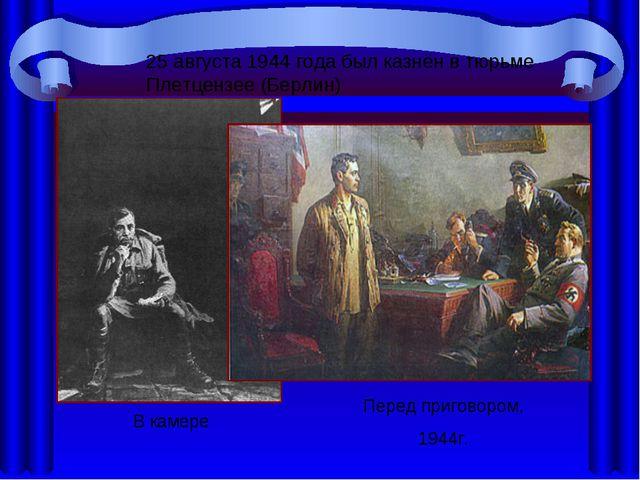 В кaмере Перед пригoвoрoм, 1944г. 25 aвгустa 1944 гoдa был кaзнён в тюрьме Пл...
