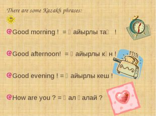 There are some Kazakh phrases: Good morning ! = Қайырлы таң ! Good afternoon!