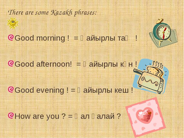There are some Kazakh phrases: Good morning ! = Қайырлы таң ! Good afternoon!...