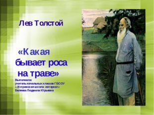 Лев Толстой «Какая бывает роса на траве» Выполнила: учитель начальных классо