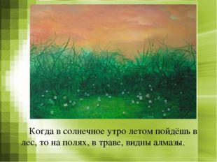 Когда в солнечное утро летом пойдёшь в лес, то на полях, в траве, видны алма