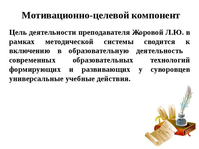 Мотивационно-целевой компонент Цель деятельности преподавателя Жоровой Л.Ю....