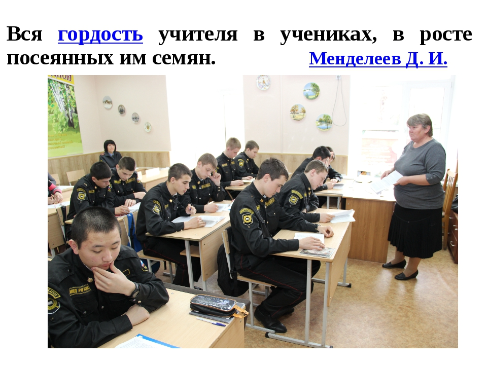 Вся гордость учителя в учениках, в росте посеянных им семян. Менделеев Д. И.