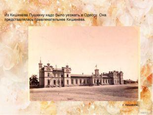 Из Кишинёва Пушкину надо было уезжать в Одессу. Она представлялась привлекате