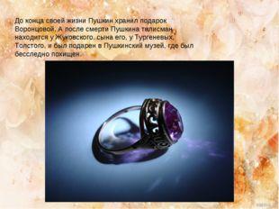 До конца своей жизни Пушкин хранил подарок Воронцовой. А после смерти Пушкина