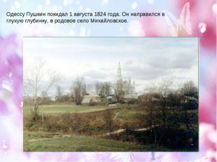 Одессу Пушкин покидал 1 августа 1824 года. Он направился в глухую глубинку, в