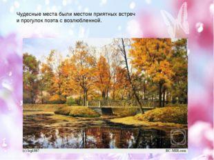 Чудесные места были местом приятных встреч и прогулок поэта с возлюбленной.