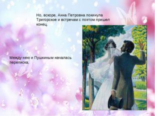 Но, вскоре, Анна Петровна покинула Тригорское и встречам с поэтом пришел коне