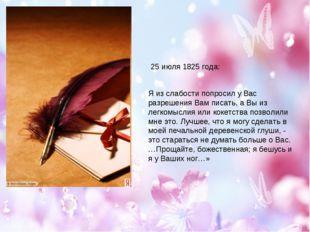 25 июля 1825 года: Я из слабости попросил у Вас разрешения Вам писать, а Вы и