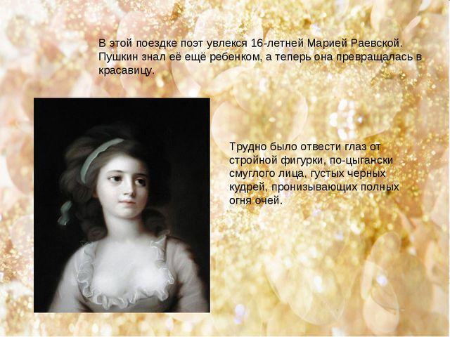 В этой поездке поэт увлекся 16-летней Марией Раевской. Пушкин знал её ещё ре...