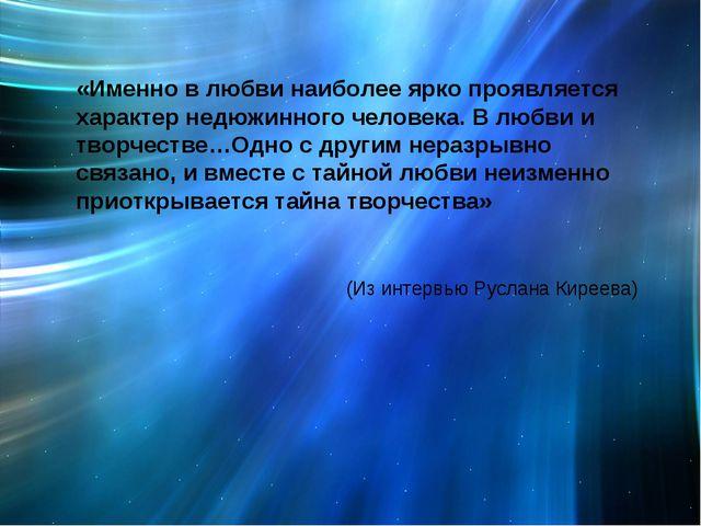«Именно в любви наиболее ярко проявляется характер недюжинного человека. В лю...