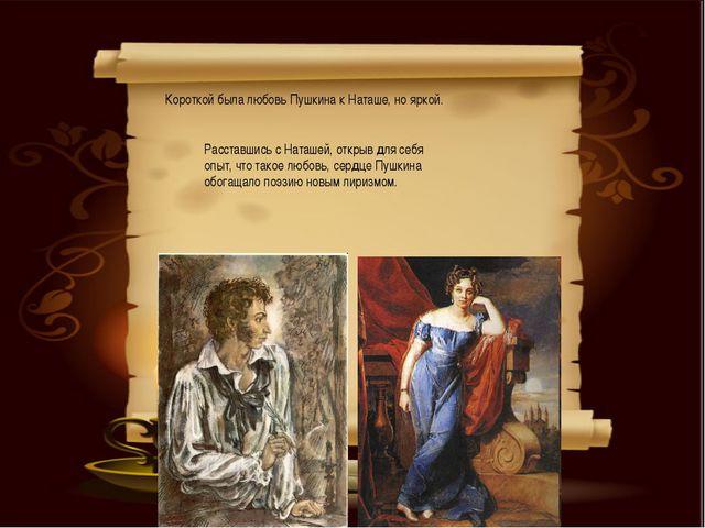 Короткой была любовь Пушкина к Наташе, но яркой. Расставшись с Наташей, откры...