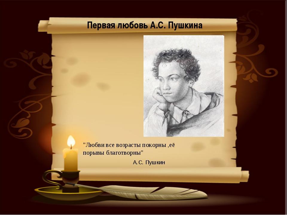 """Первая любовь А.С. Пушкина """"Любви все возрасты покорны ,её порывы благотворны..."""